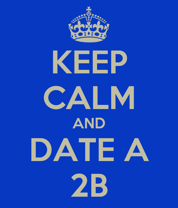 KEEP CALM AND DATE A 2B