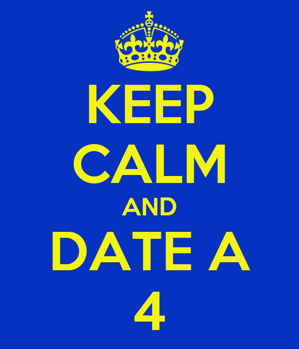 KEEP CALM AND DATE A 4