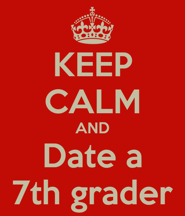 KEEP CALM AND Date a 7th grader