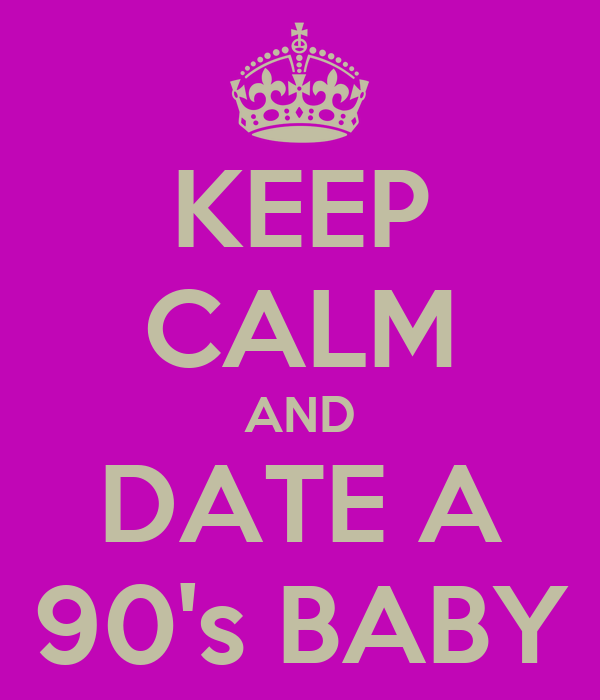 KEEP CALM AND DATE A 90's BABY