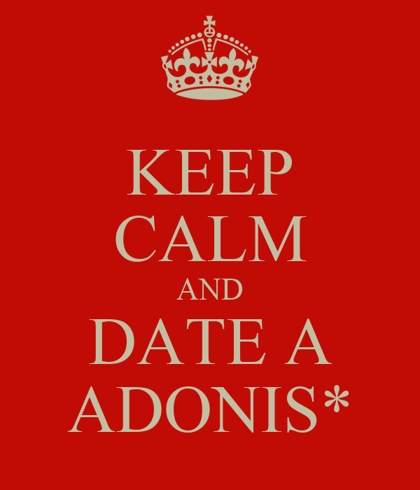 KEEP CALM AND DATE A ADONIS*