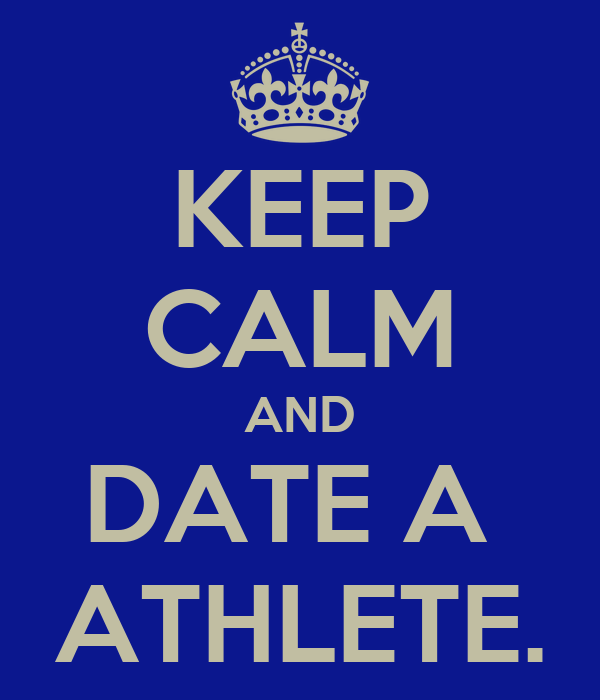 KEEP CALM AND DATE A  ATHLETE.