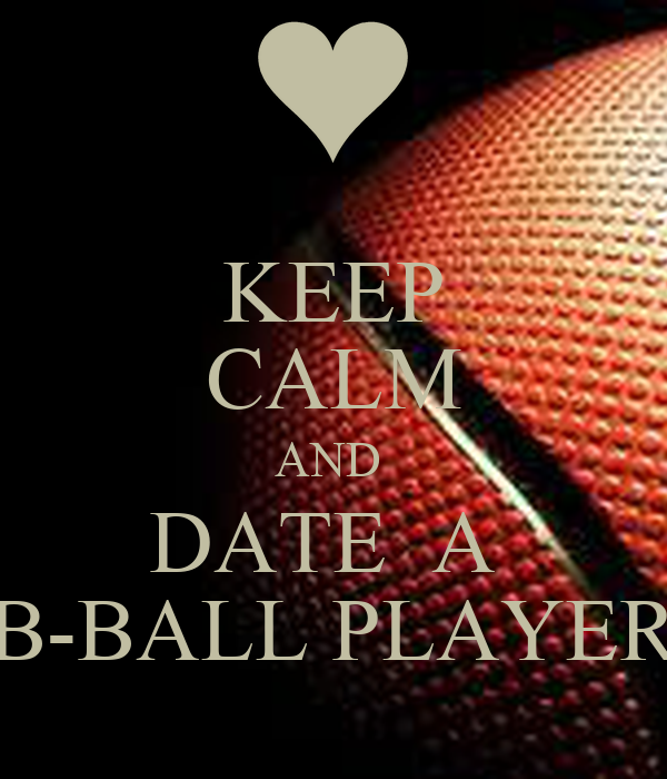 KEEP CALM AND  DATE  A  B-BALL PLAYER