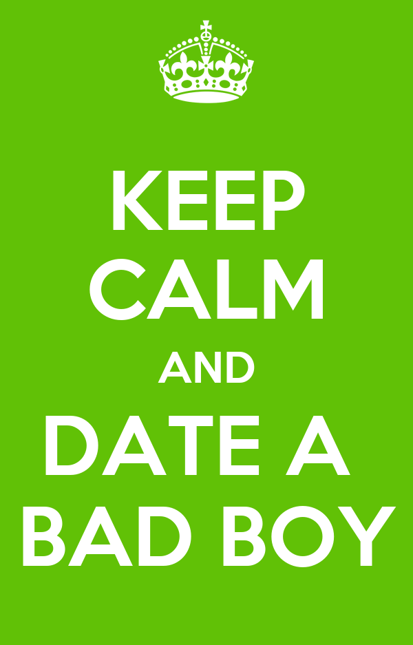 KEEP CALM AND DATE A  BAD BOY
