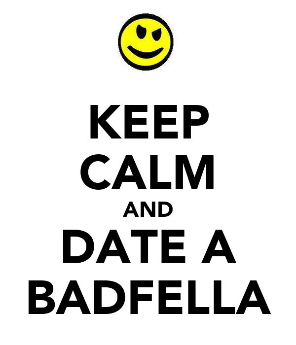 KEEP CALM AND DATE A BADFELLA
