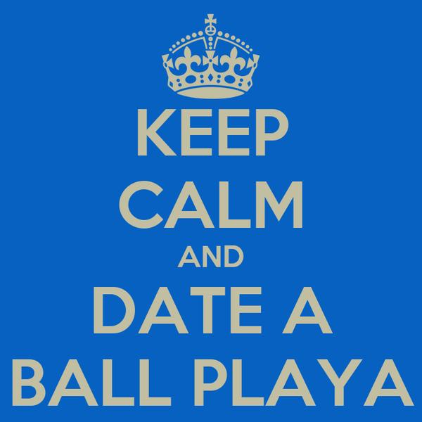 KEEP CALM AND DATE A BALL PLAYA