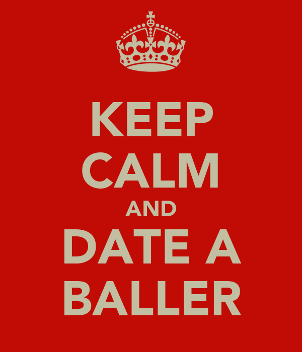 KEEP CALM AND DATE A BALLER