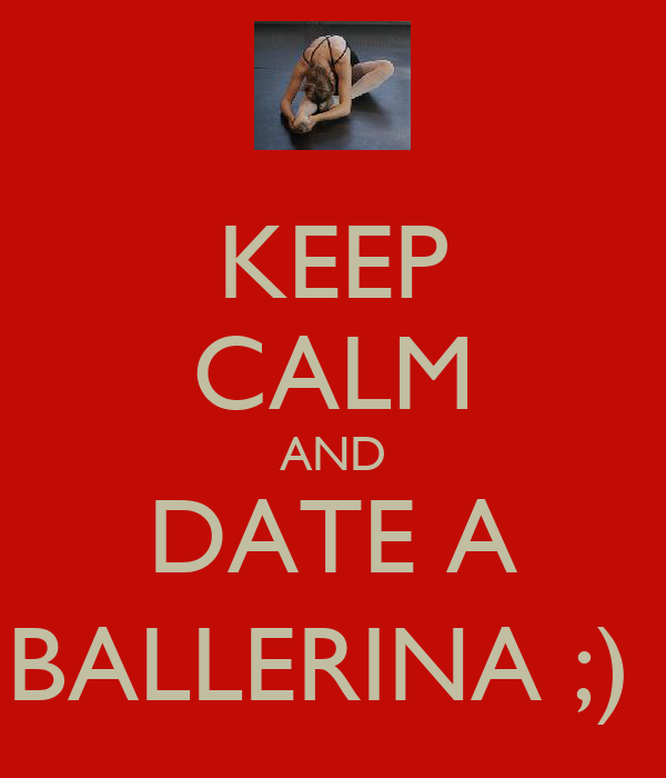KEEP CALM AND DATE A BALLERINA ;)