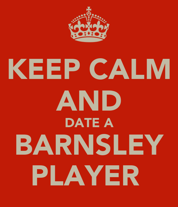 KEEP CALM AND DATE A BARNSLEY PLAYER