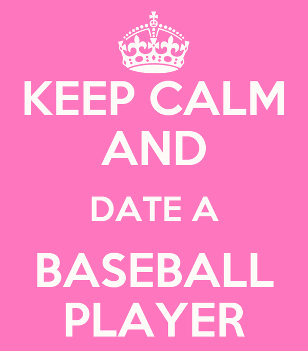 KEEP CALM AND  DATE A  BASEBALL PLAYER