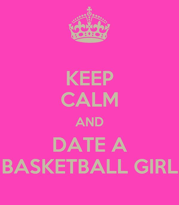 KEEP CALM AND DATE A BASKETBALL GIRL