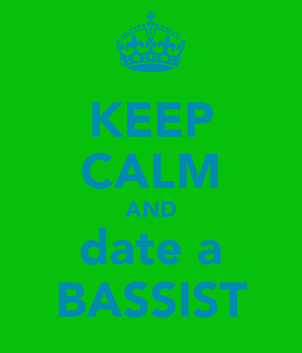 KEEP CALM AND date a BASSIST