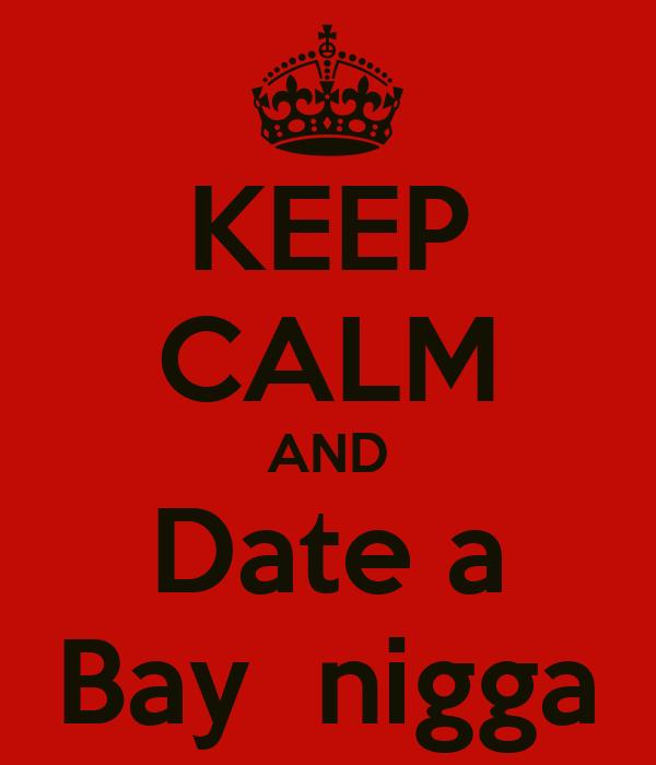 KEEP CALM AND Date a Bay  nigga