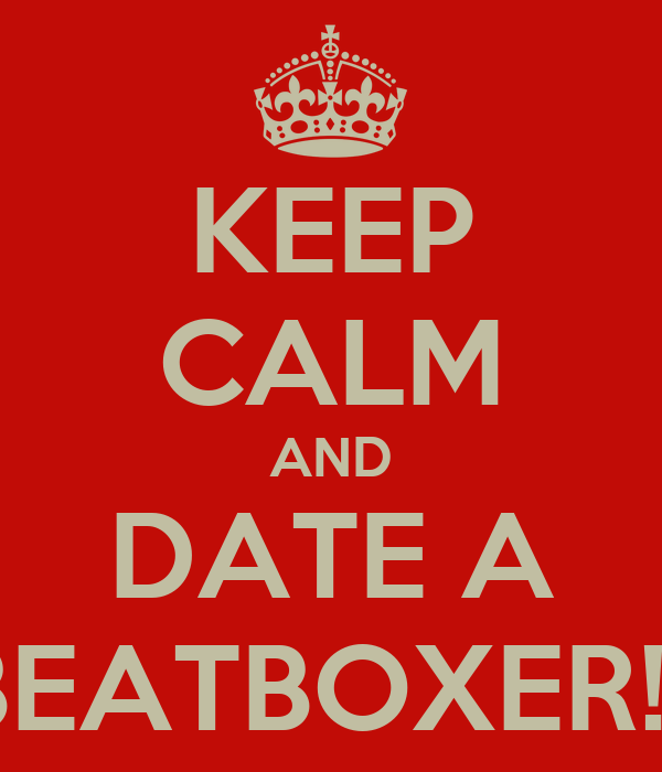 KEEP CALM AND DATE A BEATBOXER!!!