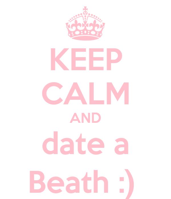 KEEP CALM AND date a Beath :)