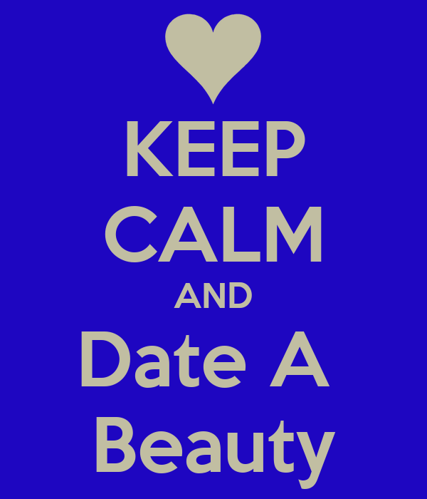 KEEP CALM AND Date A  Beauty