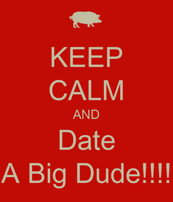 KEEP CALM AND Date A Big Dude!!!!