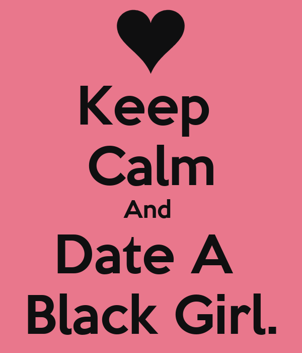 Keep  Calm And  Date A  Black Girl.
