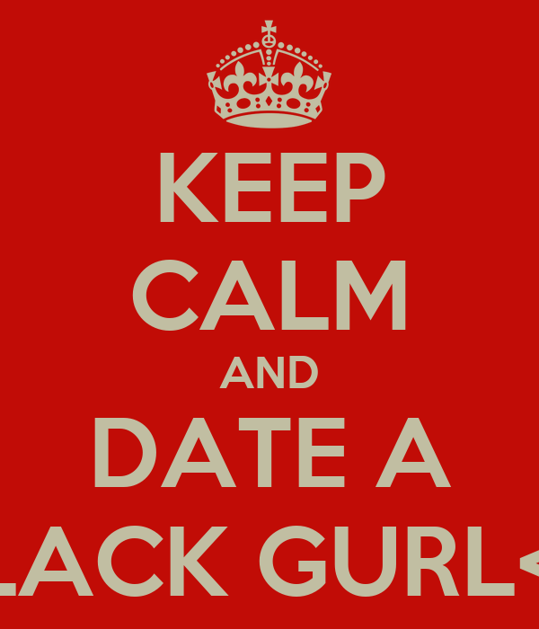 KEEP CALM AND DATE A BLACK GURL<3