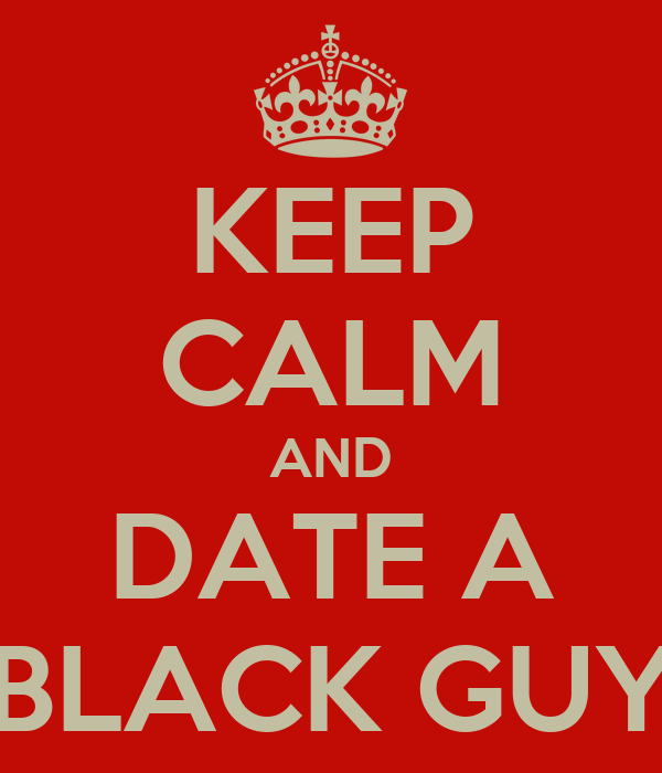 KEEP CALM AND DATE A BLACK GUY