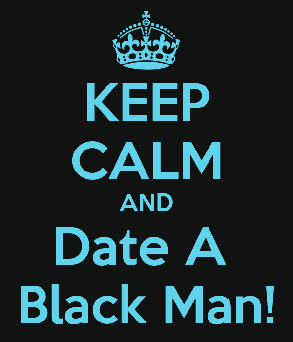 KEEP CALM AND Date A  Black Man!