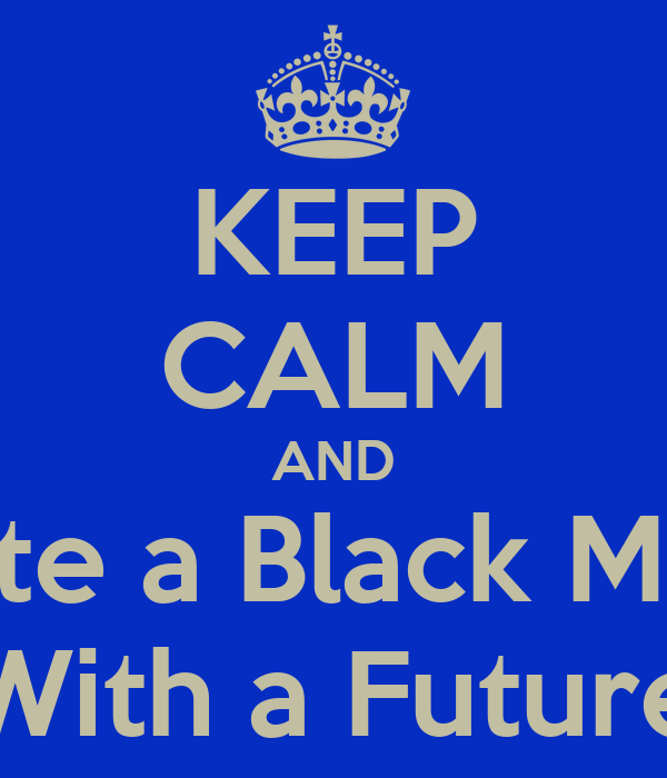 KEEP CALM AND Date a Black Man  With a Future