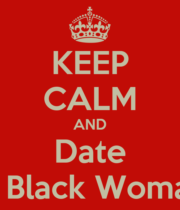 KEEP CALM AND Date A Black Woman
