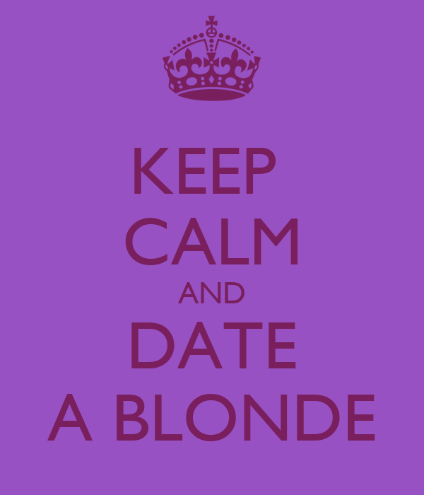 KEEP  CALM AND DATE A BLONDE