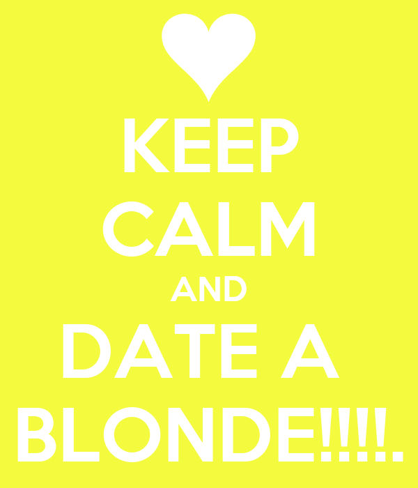 KEEP CALM AND DATE A  BLONDE!!!!.
