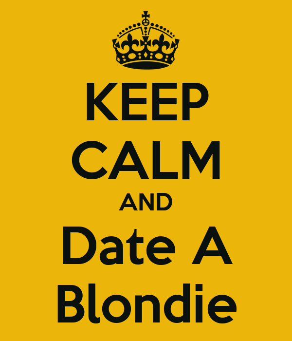 KEEP CALM AND Date A Blondie