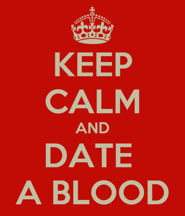 KEEP CALM AND DATE  A BLOOD