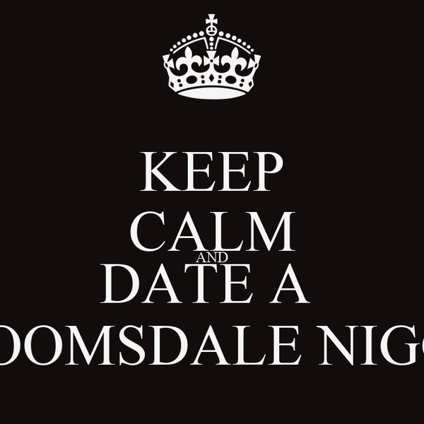 KEEP CALM AND DATE A  BLOOMSDALE NIGGA