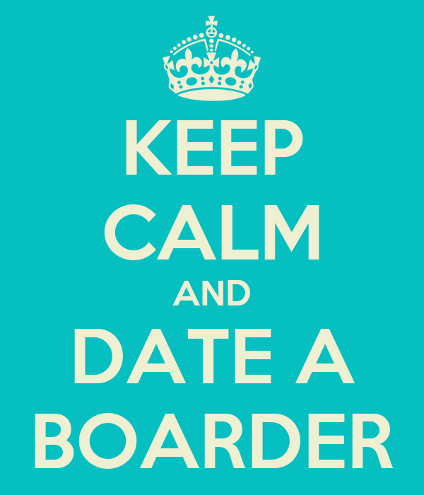KEEP CALM AND DATE A BOARDER