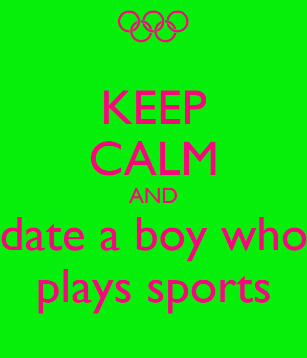 KEEP CALM AND date a boy who plays sports