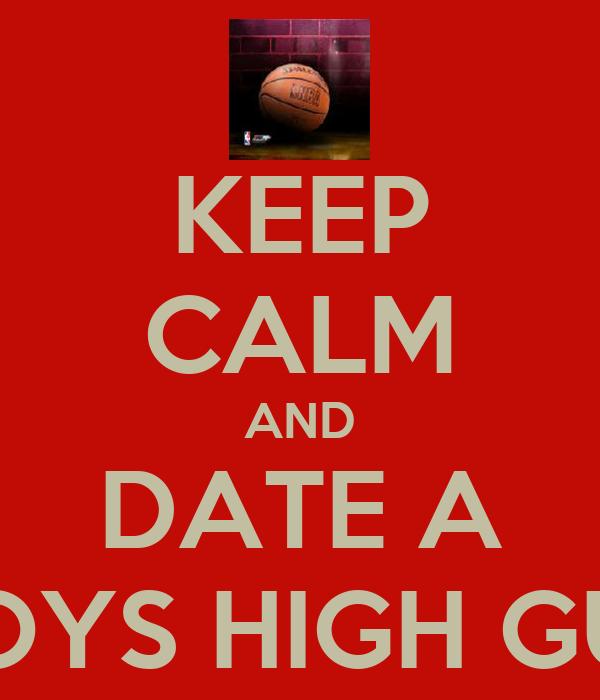 KEEP CALM AND DATE A BOYS HIGH GUy