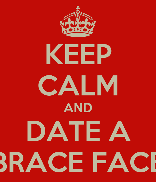 KEEP CALM AND DATE A BRACE FACE