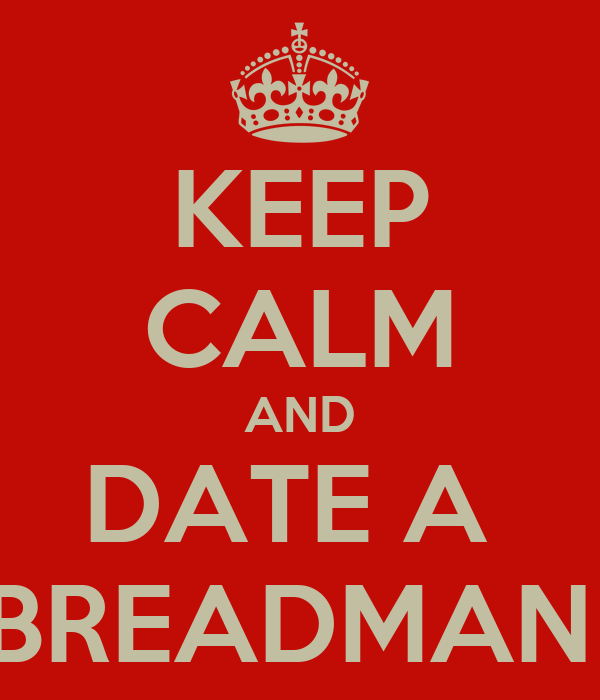 KEEP CALM AND DATE A  BREADMAN