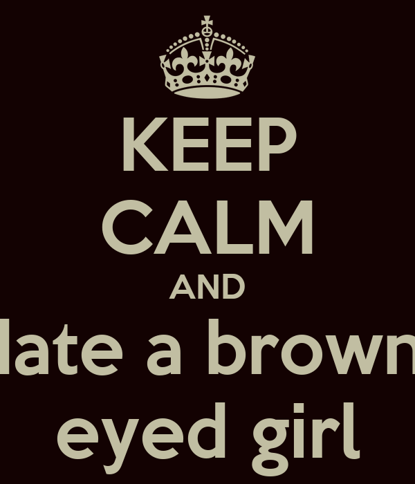 KEEP CALM AND date a brown  eyed girl