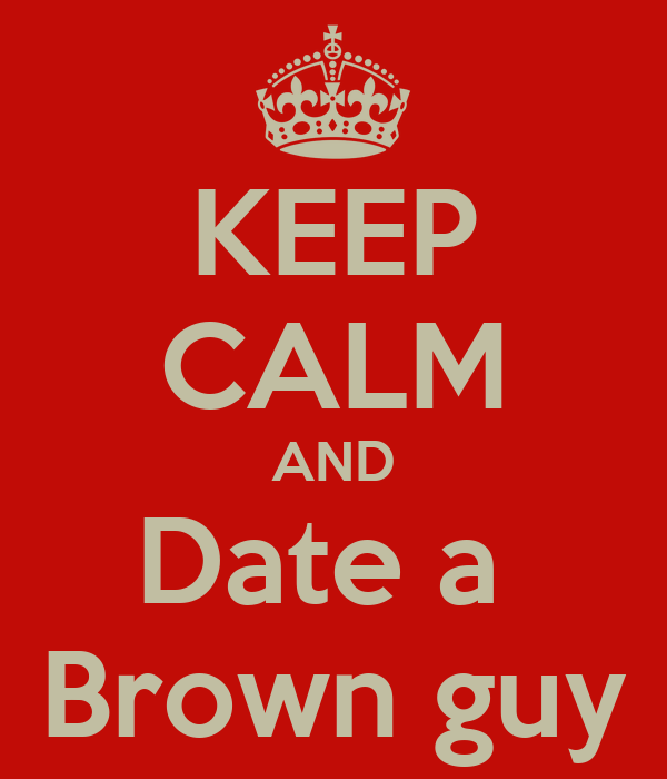 KEEP CALM AND Date a  Brown guy
