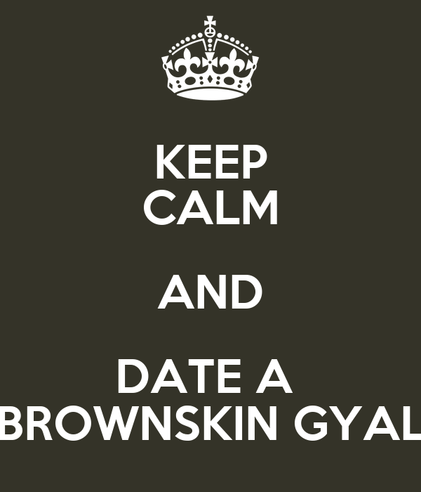 KEEP CALM AND DATE A  BROWNSKIN GYAL