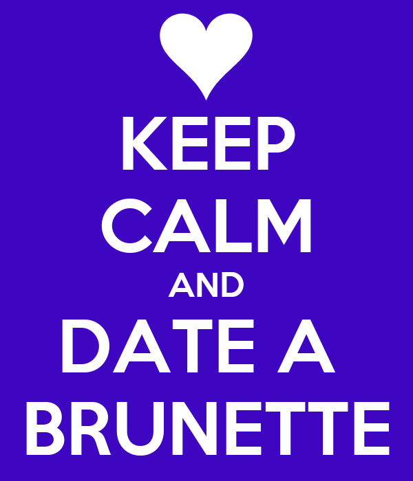 KEEP CALM AND DATE A  BRUNETTE