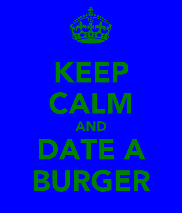 KEEP CALM AND DATE A BURGER