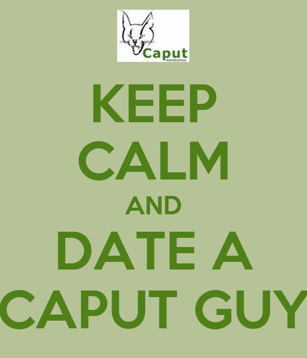 KEEP CALM AND DATE A CAPUT GUY