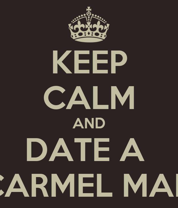 KEEP CALM AND DATE A  CARMEL MAN