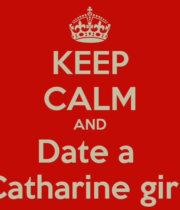 KEEP CALM AND Date a  Catharine girl