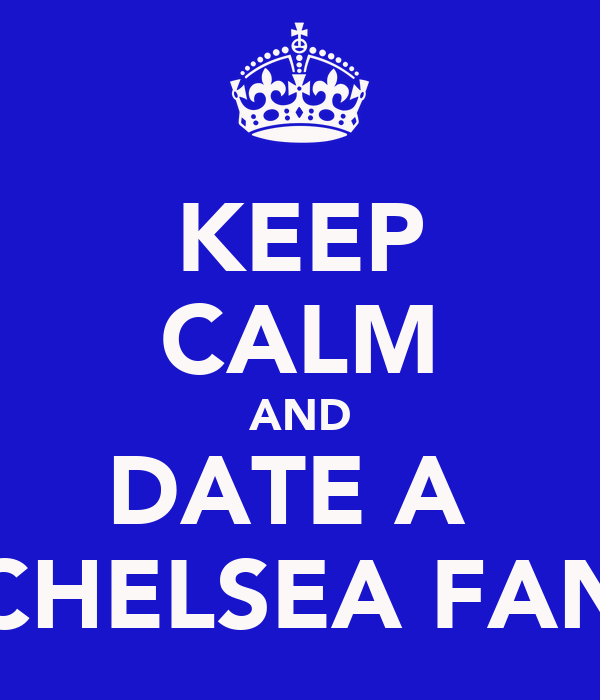 KEEP CALM AND DATE A  CHELSEA FAN