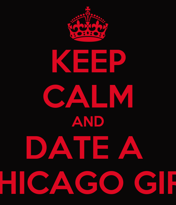 KEEP CALM AND DATE A  CHICAGO GIRL