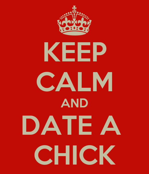 KEEP CALM AND DATE A  CHICK