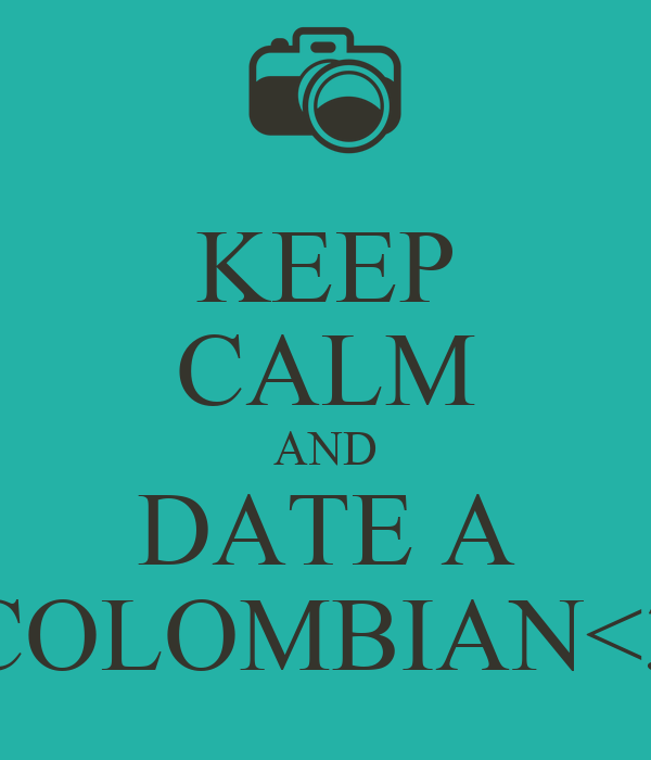 KEEP CALM AND DATE A COLOMBIAN<3