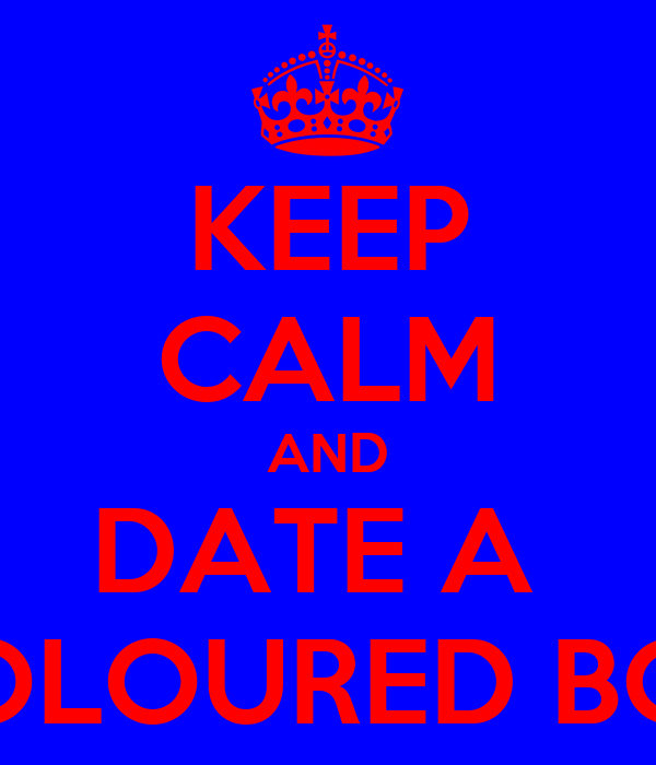KEEP CALM AND DATE A  COLOURED BOY